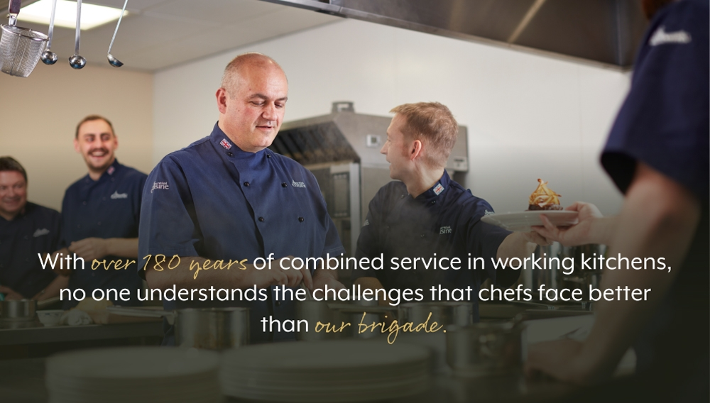 With over 180 years of combined service in working kitchens, no one understands the challenges that chefs face better than our brigade.