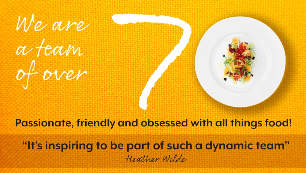 """We are a team of over 70. Passionate, friendly and obsessed with all things food!  """"It's inspiring to be part of such a dynamic team"""" Heather Wilde"""