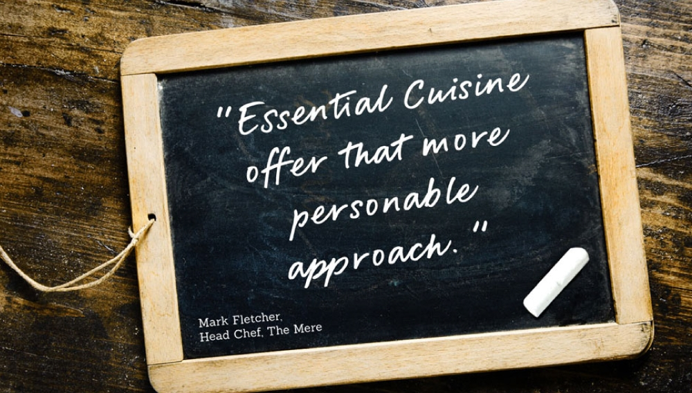 """""""Essential Cuisine offer that more personable approach."""" Mark Fletcher, Head Chef, The Mere."""
