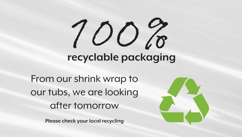 100% recyclable packaging.  From our shrink wrap to our tubs, we are looking after tomorrow.